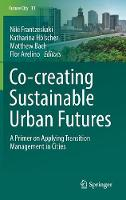 Co--creating Sustainable Urban Futures A Primer on Applying Transition Management in Cities by Niki Frantzeskaki