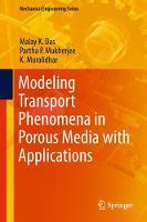 Modeling Transport Phenomena in Porous Media with Applications by Malay K. Das, Partha Pratim Mukherjee, K. Muralidhar