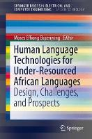 Human Language Technologies for Under-Resourced African Languages Design, Challenges, and Prospects by Moses Effiong Ekpenyong