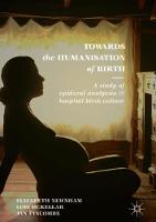 Towards the Humanisation of Birth A study of epidural analgesia and hospital birth culture by Elizabeth Newnham, Lois McKellar, Jan, PhD, MAppSc, PGradDipEd, BA, RM, RN, RIN, FACMI Pincombe
