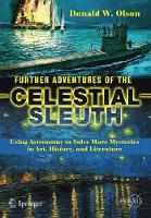 Further Adventures of the Celestial Sleuth Using Astronomy to Solve More Mysteries in Art, History, and Literature by Donald W. Olson