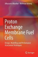 Proton Exchange Membrane Fuel Cells Design, Modelling and Performance Assessment Techniques by Alhussein Albarbar, Mohmad Alrweq