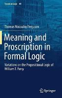 Meaning and Proscription in Formal Logic Variations on the Propositional Logic of William T. Parry by Thomas Macaulay Ferguson