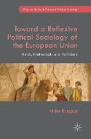 Toward a Reflexive Political Sociology of the European Union Fields, Intellectuals and Politicians by Niilo Kauppi