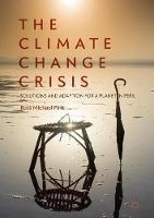 The Climate Change Crisis Solutions and Adaption for a Planet in Peril by Ross Michael Pink