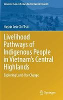 Livelihood Pathways of Indigenous People in Vietnam's Central Highlands Exploring Land-Use Change by Huynh Anh Chi Thai