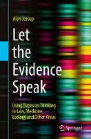 Let the Evidence Speak Using Bayesian Thinking in Law, Medicine, Ecology and Other Areas by Alan Jessop