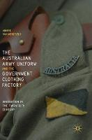 The Australian Army Uniform and the Government Clothing Factory Innovation in the Twentieth Century by Anneke van Mosseveld