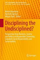 Disciplining the Undisciplined? Perspectives from Business, Society and Politics on Responsible Citizenship, Corporate Social Responsibility and Sustainability by Martin Brueckner