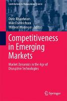 Competitiveness in Emerging Markets Market Dynamics in the Age of Disruptive Technologies by Datis Khajeheian
