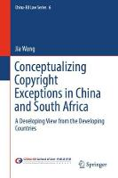 Conceptualizing Copyright Exceptions in China and South Africa A Developing View from the Developing Countries by Jia Wang