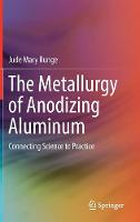 The Metallurgy of Anodizing Aluminum Connecting Science to Practice by Jude Mary Runge