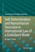 Self-Determination and Humanitarian Secession in International Law of a Globalized World Kosovo v. Crimea by Juan Francisco Escudero Espinosa