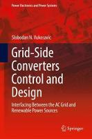 Grid-Side Converters Control and Design Interfacing Between the AC Grid and Renewable Power Sources by Slobodan N. Vukosavic