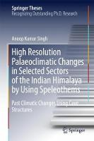 High Resolution Palaeoclimatic Changes in Selected Sectors of the Indian Himalaya by Using Speleothems Past Climatic Changes Using Cave Structures by Anoop Kumar Singh