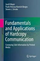 Fundamentals and Applications of Hardcopy Communication Conveying Side Information by Printed Media by Joceli Mayer, Paulo V.K. Borges, Steven J. Simske