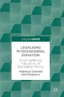 Legalising Mitochondrial Donation Enacting Ethical Futures in UK Biomedical Politics by Rebecca Dimond, Neil Stephens