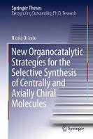New Organocatalytic Strategies for the Selective Synthesis of Centrally and Axially Chiral Molecules by Nicola Di Iorio