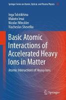 Basic Atomic Interactions of Accelerated Heavy Ions in Matter Atomic Interactions of Heavy Ions by Inga Tolstikhina, Makoto Imai, Nicolas Winckler, Viacheslav Shevelko