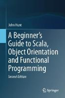 A Beginner's Guide to Scala, Object Orientation and Functional Programming by John Hunt