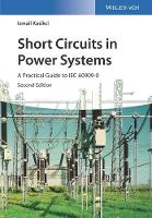 Short Circuits in Power Systems A Practical Guide to IEC 60909-0 by Ismail Kasikci