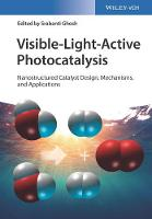 Visible-Light-Active Photocatalysis Nanostructured Catalyst Design, Mechanisms, and Applications by Srabanti Ghosh