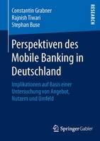 Perspektiven Des Mobile Banking in Deutschland Implikationen Auf Basis Einer Untersuchung Von Angebot, Nutzern Und Umfeld by Constantin Grabner