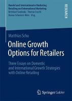 Online Growth Options for Retailers Three Essays on Domestic and International Growth Strategies with Online Retailing by Matthias Schu