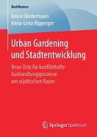 Urban Gardening Und Stadtentwicklung Neue Orte Fur Konflikthafte Aushandlungsprozesse Um Stadtischen Raum by Amrei Biedermann, Anna-Lena Ripperger