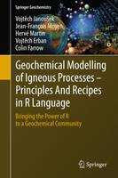 Geochemical Modelling of Igneous Processes - Principles And Recipes in R Language Bringing the Power of R to a Geochemical Community by Vojtech Janousek, Jean-Francois Moyen, Herve Martin, Vojtech Erban
