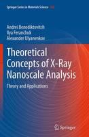 Theoretical Concepts of X-Ray Nanoscale Analysis Theory and Applications by Andrei Benediktovich, Ilya Feranchuk, Alexander P. (Bruker AXS GmbH) Ulyanenkov