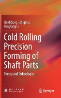 Cold Rolling Precision Forming of Shaft Parts Theory and Technologies by Jianli Song, Zhiqi Liu, Yongtang Li