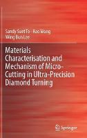 Materials Characterisation and Mechanism of Micro-Cutting in Ultra-Precision Diamond Turning by Sandy Suet To, Hao Wang, Wing Bing Lee