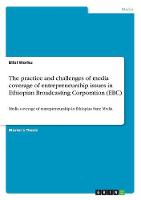 The Practice and Challenges of Media Coverage of Entrepreneurship Issues in Ethiopian Broadcasting Corporation (Ebc) by Bilal Worku