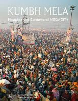 Kumbh Mela, January 2013 Mapping the Ephemeral Mega City by Rahul Mehrotra