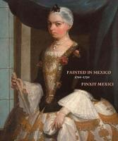 Painted in Mexico, 1700-1790 Pinxit Mexici by Luisa Elena Alcala