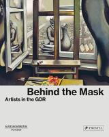 Behind the Mask Artists in the GDR by Ortrud Westheider, Michael Philipp, Petra Lange-Berndt, Michael Philipp