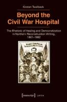 Beyond the Civil War Hospital The Rhetoric of Healing and Democratization in Northern Reconstruction Writing, 18611882 by Kirsten Twelbeck