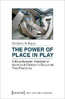 Power of Place in Play A Bourdieusian Analysis of Auckland Children's Seasonal Play Practices by Christina R. Ergler