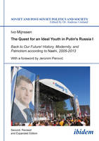 The Quest for an Ideal Youth in Putin`s Russia I - Back to Our Future! History, Modernity, and Patriotism according to Nashi, 2005-2013 by Ivo Mijnssen, Jeronim Perovic