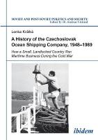 A History of the Czechoslovak Ocean Shipping Com - How a Small, Landlocked Country Ran Maritime Business During the Cold War by Lenka Kratka