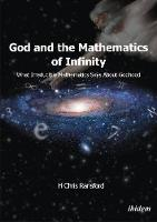 God and the Mathematics of Infinity - What Irreducible Mathematics Says about Godhood by H. Chris Ransford