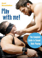 Play with Me! The Complete Guide to Sexual Role-Playing by Axel Neustadter