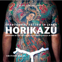 Traditional Tattoo in Japan -- HORIKAZU Lifework of the Tattoo Master from Asakusa in Tokio by Miho Kawasaki, Fiona (Fiona Caroline) Graham, Agnes Giard, Eberhard J. Wormer