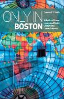 Only In Boston A Guide to Unique Locations, Hidden Corners and Unusual Objects by Duncan J.D. Smith