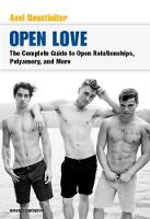 Open Love The Complete Guide to Open Relationships, Polyamory, and More by Axel Neustadter