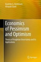 Economics of Pessimism and Optimism Theory of Knightian Uncertainty and Its Applications by Kiyohiko G. Nishimura, Hiroyuki Ozaki