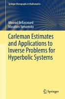 Carleman Estimates and Applications to Inverse Problems for Hyperbolic Systems by Mourad Bellassoued, Masahiro Yamamoto