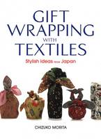 Gift Wrapping With Textiles: Stylish Ideas From Japan by Chizuko Morita