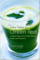 New Tastes In Green Tea: A Novel Flavoring For Familiar Drinks, Dishes And Deserts by Mitsuko Tokunaga